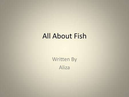 All About Fish Written By Aliza. Table of Contents Chapter 13 Chapter 24 Chapter 35 Chapter 46 Different Kinds of Fish7 The fish8 Diagram9 Interesting.