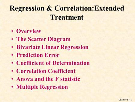 Chapter 8 – 1 Regression & Correlation:Extended Treatment Overview The Scatter Diagram Bivariate Linear Regression Prediction Error Coefficient of Determination.