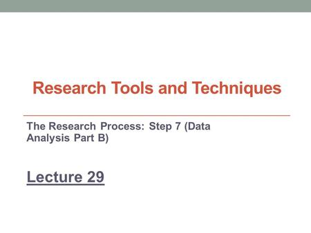Research Tools and Techniques The Research Process: Step 7 (Data Analysis Part B) Lecture 29.