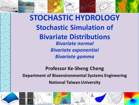 STOCHASTIC HYDROLOGY Stochastic Simulation of Bivariate Distributions Professor Ke-Sheng Cheng Department of Bioenvironmental Systems Engineering National.