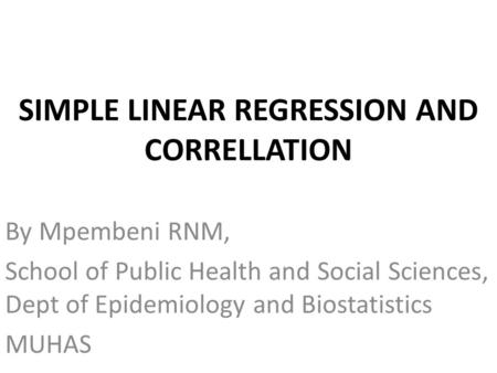 SIMPLE LINEAR REGRESSION AND CORRELLATION By Mpembeni RNM, School of Public Health and Social Sciences, Dept of Epidemiology and Biostatistics MUHAS.