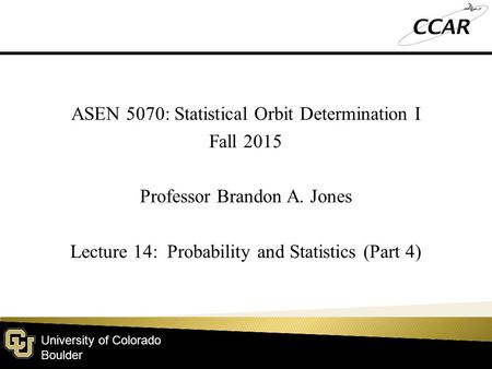 University of Colorado Boulder ASEN 5070: Statistical Orbit Determination I Fall 2015 Professor Brandon A. Jones Lecture 14: Probability and Statistics.