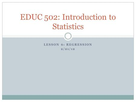 LESSON 6: REGRESSION 2/21/12 EDUC 502: Introduction to Statistics.