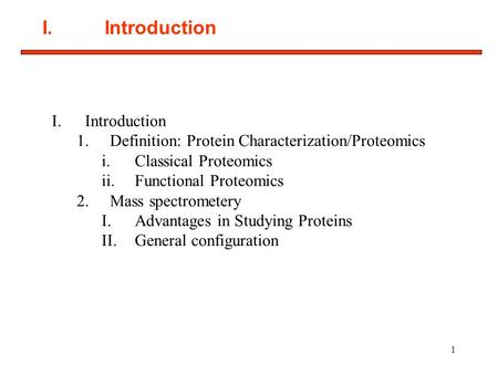 1 I. Introduction 1.Definition: Protein Characterization/Proteomics i.Classical Proteomics ii.Functional Proteomics 2.Mass spectrometery I.Advantages in.