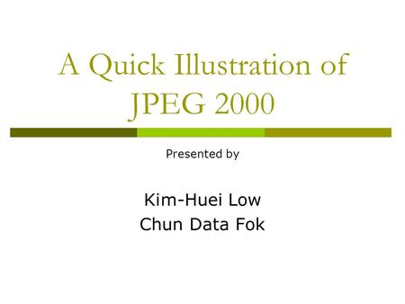 A Quick Illustration of JPEG 2000 Presented by Kim-Huei Low Chun Data Fok.
