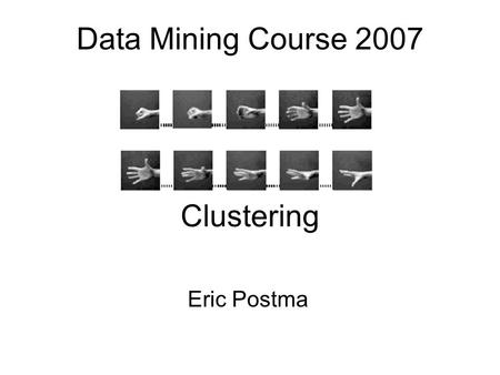 Data Mining Course 2007 Eric Postma Clustering. Overview Three approaches to clustering 1.Minimization of reconstruction error PCA, nlPCA, k-means clustering.