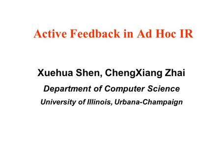 Active Feedback in Ad Hoc IR Xuehua Shen, ChengXiang Zhai Department of Computer Science University of Illinois, Urbana-Champaign.