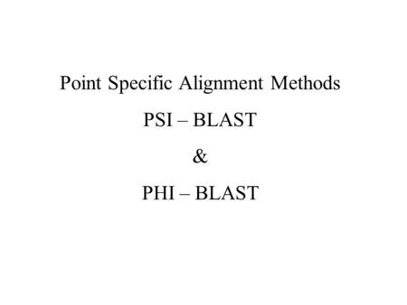 Point Specific Alignment Methods PSI – BLAST & PHI – BLAST.