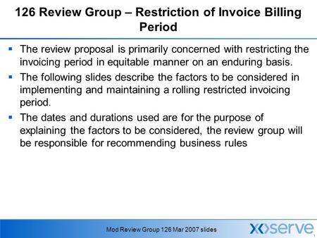1 Mod Review Group 126 Mar 2007 slides 126 Review Group – Restriction of Invoice Billing Period  The review proposal is primarily concerned with restricting.