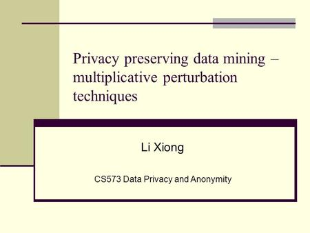 Privacy preserving data mining – multiplicative perturbation techniques Li Xiong CS573 Data Privacy and Anonymity.