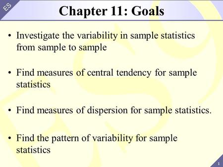 1 ES Chapter 11: Goals Investigate the variability in sample statistics from sample to sample Find measures of central tendency for sample statistics Find.