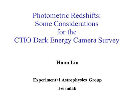 Photometric Redshifts: Some Considerations for the CTIO Dark Energy Camera Survey Huan Lin Experimental Astrophysics Group Fermilab.