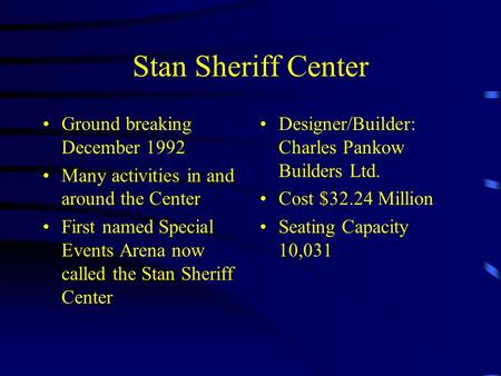Stan Sheriff Center Ground breaking December 1992 Many activities in and around the Center First named Special Events Arena now called the Stan Sheriff.