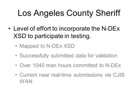 Los Angeles County Sheriff Level of effort to incorporate the N-DEx XSD to participate in testing. Mapped to N-DEx XSD Successfully submitted data for.