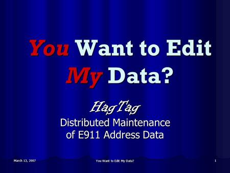 March 13, 2007 You Want to Edit My Data? 1 HagTag Distributed Maintenance of E911 Address Data.