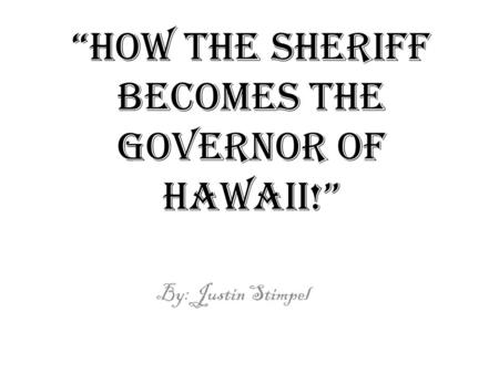 """how the sheriff becomes the governor of Hawaii!"" By: Justin Stimpel."