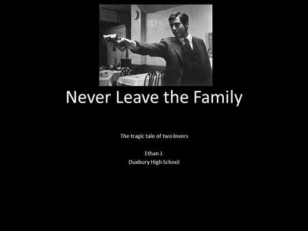 Never Leave the Family The tragic tale of two lovers Ethan J. Duxbury High School.