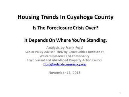 Housing Trends In Cuyahoga County __________ Is The Foreclosure Crisis Over? It Depends On Where You're Standing. Analysis by Frank Ford Senior Policy.