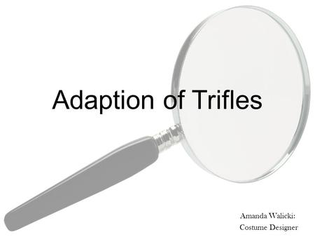 Adaption of Trifles Amanda Walicki: Costume Designer.