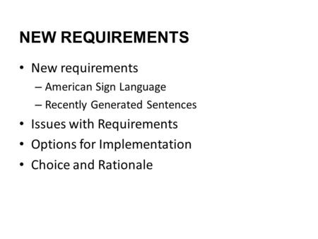 NEW REQUIREMENTS New requirements – American Sign Language – Recently Generated Sentences Issues with Requirements Options for Implementation Choice and.