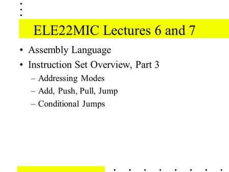 ELE22MIC Lectures 6 and 7 Assembly Language Instruction Set Overview, Part 3 –Addressing Modes –Add, Push, Pull, Jump –Conditional Jumps.