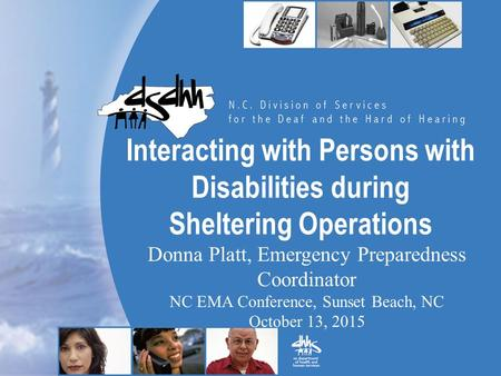 Interacting with Persons with Disabilities during Sheltering Operations Donna Platt, Emergency Preparedness Coordinator NC EMA Conference, Sunset Beach,