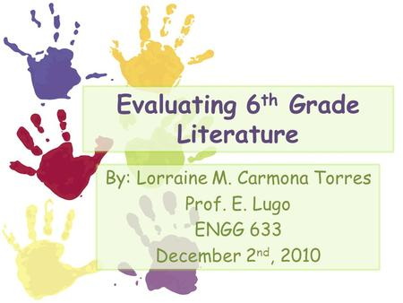 Evaluating 6 th Grade Literature By: Lorraine M. Carmona Torres Prof. E. Lugo ENGG 633 December 2 nd, 2010.