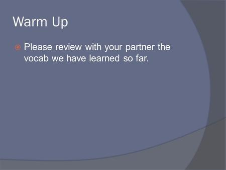 Warm Up  Please review with your partner the vocab we have learned so far.