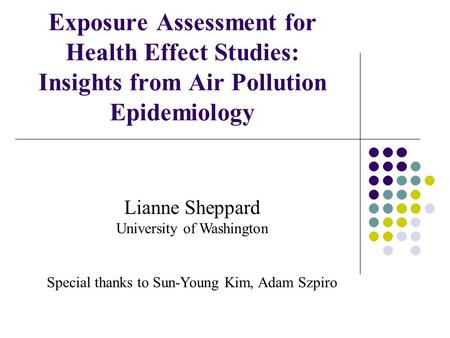 Exposure Assessment for Health Effect Studies: Insights from Air Pollution Epidemiology Lianne Sheppard University of Washington Special thanks to Sun-Young.