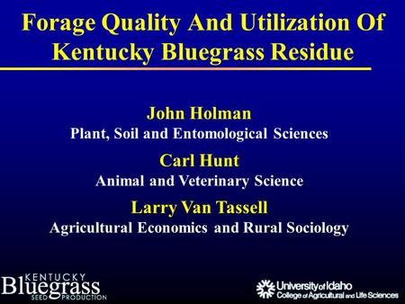 Forage Quality And Utilization Of Kentucky Bluegrass Residue John Holman Plant, Soil and Entomological Sciences Carl Hunt Animal and Veterinary Science.