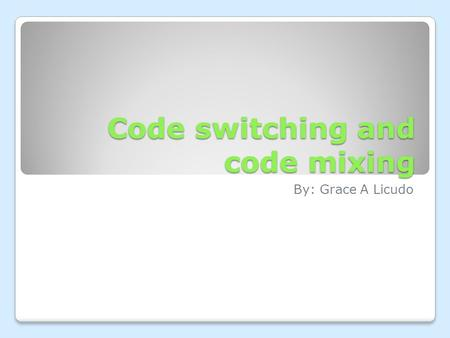 Code switching and code mixing By: Grace A Licudo.