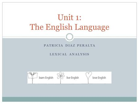 PATRICIA DIAZ PERALTA LEXICAL ANALYSIS Unit 1: The English Language.