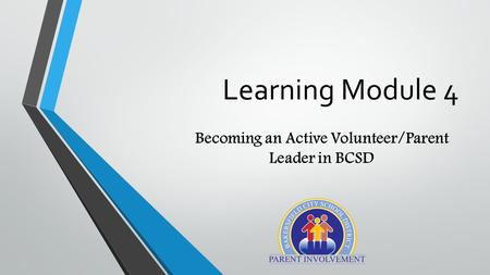 Learning Module 4 Becoming an Active Volunteer/Parent Leader in BCSD.