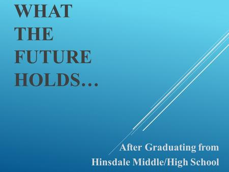 WHAT THE FUTURE HOLDS… After Graduating from Hinsdale Middle/High School.