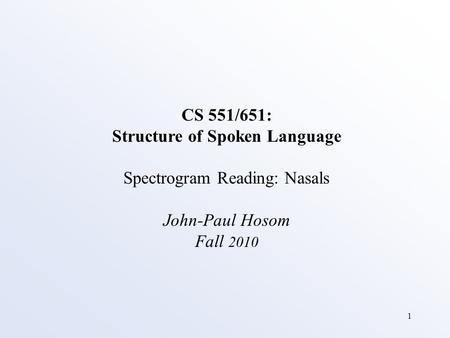 1 CS 551/651: Structure of Spoken Language Spectrogram Reading: Nasals John-Paul Hosom Fall 2010.