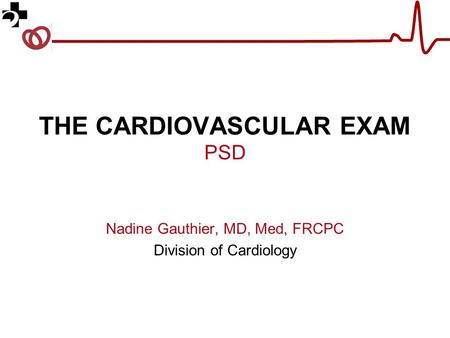 THE CARDIOVASCULAR EXAM PSD Nadine Gauthier, MD, Med, FRCPC Division of Cardiology.