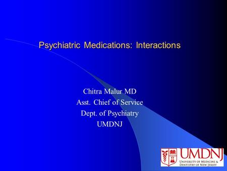 Psychiatric Medications: Interactions Chitra Malur MD Asst. Chief of Service Dept. of Psychiatry UMDNJ.