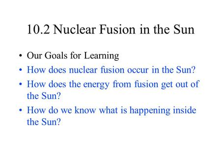 10.2 Nuclear Fusion in the Sun Our Goals for Learning How does nuclear fusion occur in the Sun? How does the energy from fusion get out of the Sun? How.