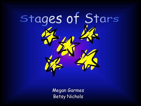 Megan Garmes Betsy Nichols.  Stars are hot bodies of glowing gas that start their life in Nebulae.  Career of a star depends mostly on its mass. The.