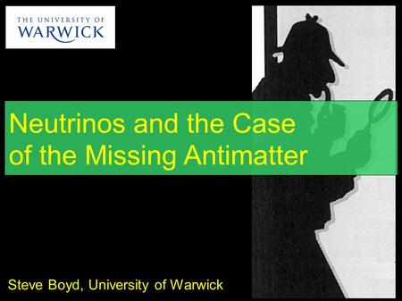 Neutrinos and the Case of the Missing Antimatter Steve Boyd, University of Warwick.