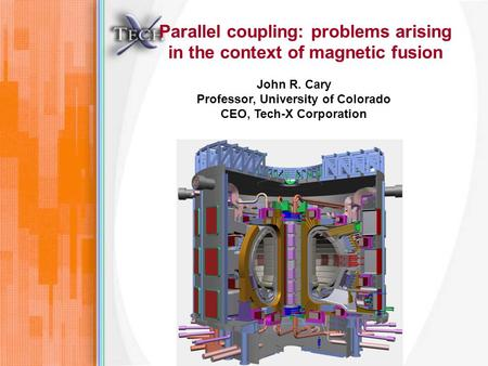 Parallel coupling: problems arising in the context of magnetic fusion John R. Cary Professor, University of Colorado CEO, Tech-X Corporation.