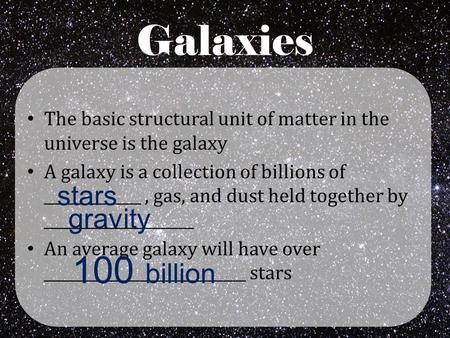 Galaxies The basic structural unit of matter in the universe is the galaxy A galaxy is a collection of billions of _____________, gas, and dust held together.