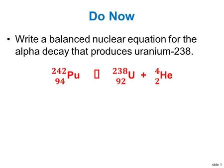 Slide 1 Do Now Write a balanced nuclear equation for the alpha decay that produces uranium-238.