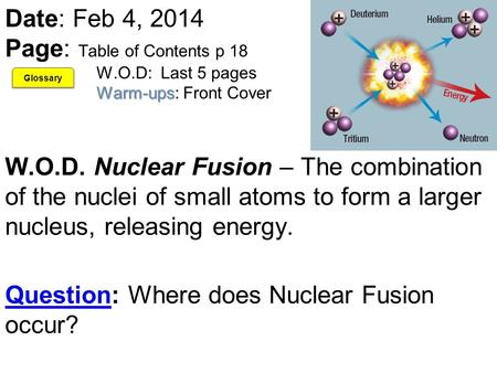 Warm-ups Date: Feb 4, 2014 Page: Table of Contents p 18 W.O.D: Last 5 pages Warm-ups: Front Cover W.O.D. Nuclear Fusion – The combination of the nuclei.