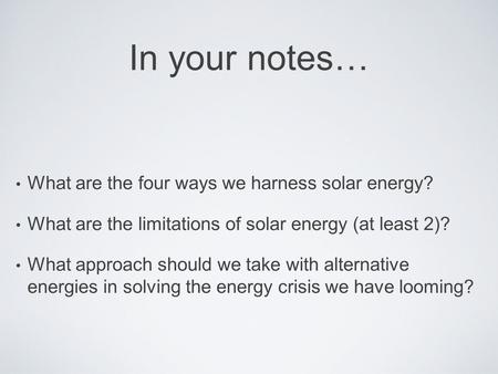 In your notes… What are the four ways we harness solar energy? What are the limitations of solar energy (at least 2)? What approach should we take with.