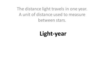 Light-year The distance light travels in one year. A unit of distance used to measure between stars.