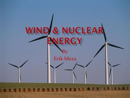 By Erik Meza. Wind- Windmills and turbines are put out on a open peace of lands. They are have rotating blades that are moved by the wind which cause.
