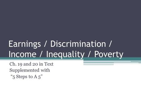 "Earnings / Discrimination / Income / Inequality / Poverty Ch. 19 and 20 in Text Supplemented with ""5 Steps to A 5"""