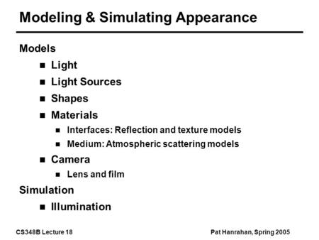 CS348B Lecture 18Pat Hanrahan, Spring 2005 Modeling & Simulating Appearance Models Light Light Sources Shapes Materials Interfaces: Reflection and texture.