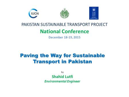 Paving the Way for Sustainable Transport in Pakistan Paving the Way for Sustainable Transport in Pakistan by Shahid Lutfi Environmental Engineer PAKISTAN.